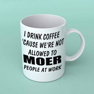 i drink coffee because we're not allowed to moer people at work