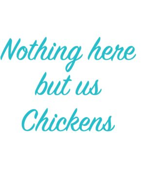 Nothing here but us Chickens
