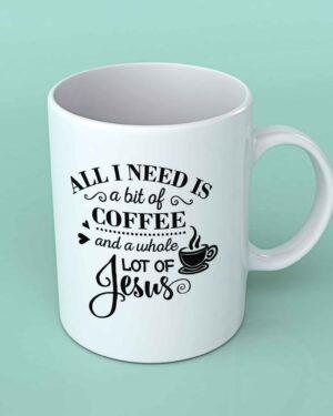 All i need is a bit of coffee and a whole lot of Jesus coffee mug