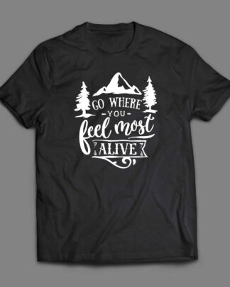 Go where you feel most alive T-shirt