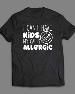I can't have kids my cat is allergic T-shirt