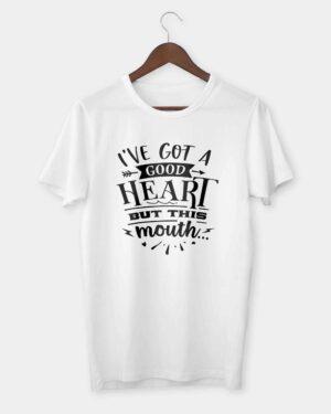 I've got a good heart but this mouth T-shirt