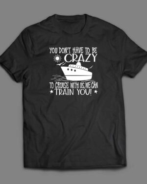 You don't have to be crazy cruise shirt
