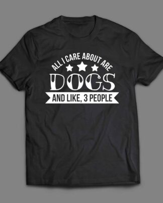 All I care about are dogs and like 3 people T-shirt