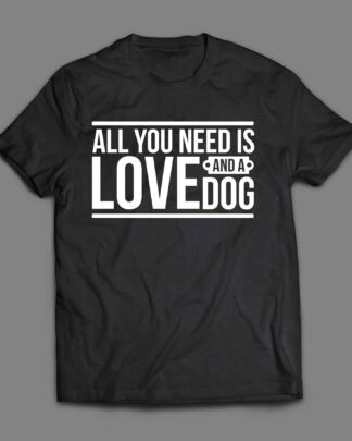 All you need is love and a dog 1 T-shirt