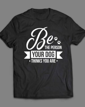 Be the person your dog thinks you are 1 T-shirt