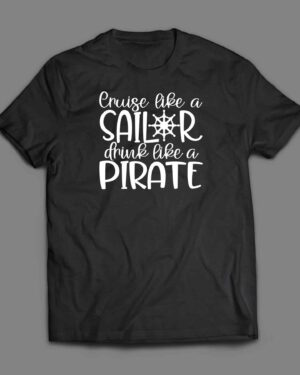Cruise like a sailor drink like a pirate cruise shirt