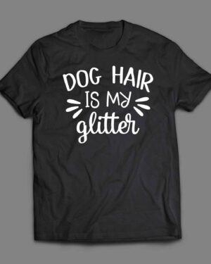 Dog hair is my glitter T-shirt