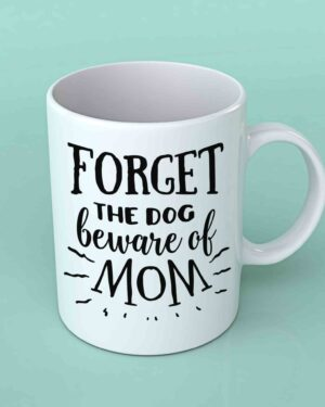 Forget the dog beware of mom coffee mug
