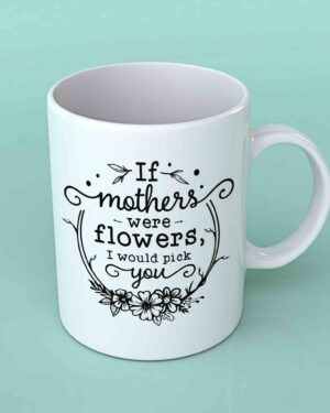 If Mothers were flowers coffee mug