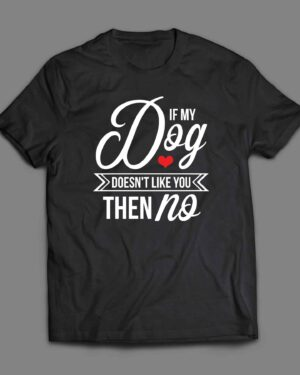 If my dog doesn't like you then no T-shirt