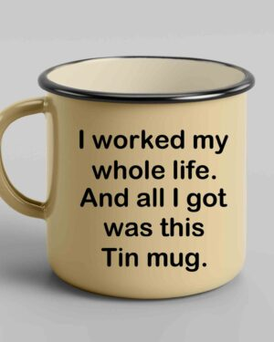 I worked my whole life and all I got Tin mug
